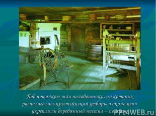 Под потолком шли полавошники, на которых располагалась крестьянская утварь, а ок