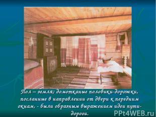 Пол – земля; домотканые половики-дорожки, посланные в направлении от двери к пер