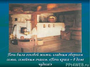 Печь была основой жизни, главным оберегом семьи, семейным очагом. «Печь краса –
