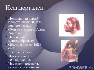 Неандерталец. Появился на нашей планете около 40 тыс. лет тому назад. Обитал в Е
