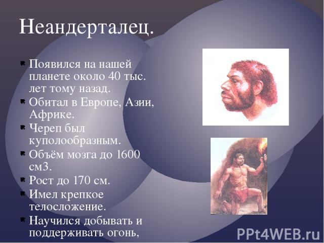 Неандерталец. Появился на нашей планете около 40 тыс. лет тому назад. Обитал в Европе, Азии, Африке. Череп был куполообразным. Объём мозга до 1600 см3. Рост до 170 см. Имел крепкое телосложение. Научился добывать и поддерживать огонь, шить из шкур о…
