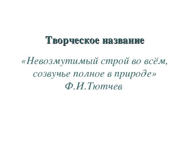 Творческое название «Невозмутимый строй во всём, созвучье полное в природе» Ф.И.Тютчев