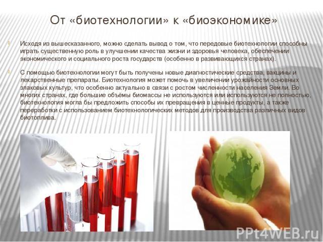 От «биотехнологии» к «биоэкономике» Исходя из вышесказанного, можно сделать вывод о том, что передовые биотехнологии способны играть существенную роль в улучшении качества жизни и здоровья человека, обеспечении экономического и социального роста гос…