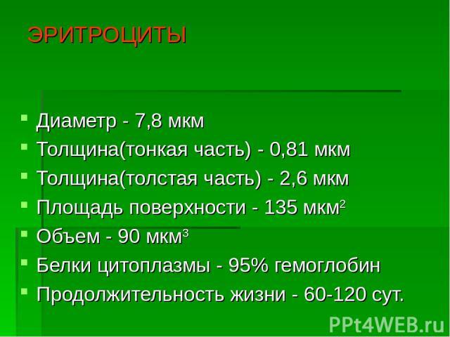 ЭРИТРОЦИТЫ Диаметр - 7,8 мкм Толщина(тонкая часть) - 0,81 мкм Толщина(толстая часть) - 2,6 мкм Площадь поверхности - 135 мкм2 Объем - 90 мкм3 Белки цитоплазмы - 95% гемоглобин Продолжительность жизни - 60-120 сут.