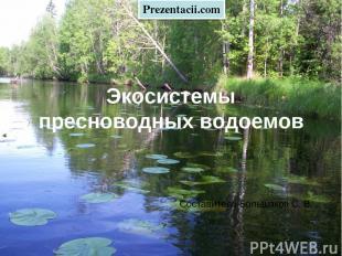 Экосистемы пресноводных водоемов Составитель Большаков С. В. Prezentacii.com