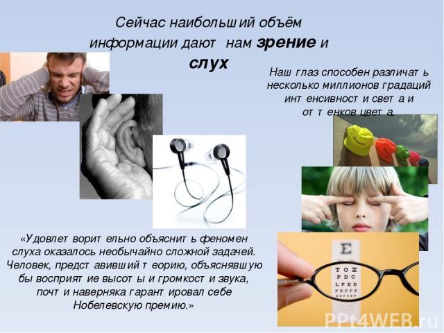Сейчас наибольший объём информации дают нам зрение и слух «Удовлетворительно объяснить феномен слуха оказалось необычайно сложной задачей. Человек, представивший теорию, объяснявшую бы восприятие высоты и громкости звука, почти наверняка гарантирова…