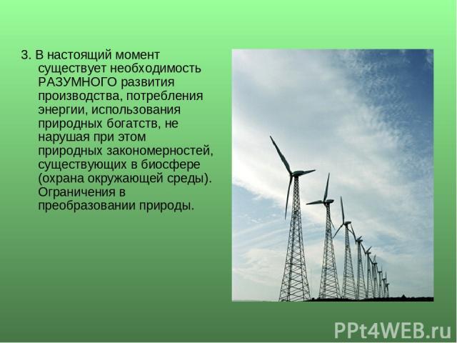 3. В настоящий момент существует необходимость РАЗУМНОГО развития производства, потребления энергии, использования природных богатств, не нарушая при этом природных закономерностей, существующих в биосфере (охрана окружающей среды). Ограничения в пр…