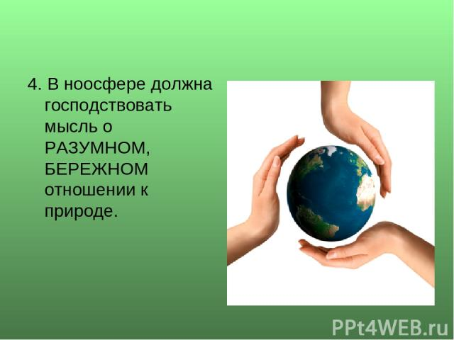 4. В ноосфере должна господствовать мысль о РАЗУМНОМ, БЕРЕЖНОМ отношении к природе.