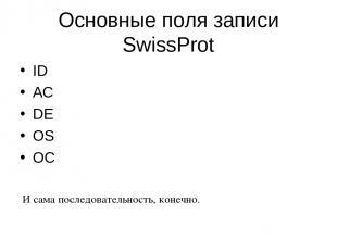 Основные поля записи SwissProt ID AC DE OS OC И сама последовательность, конечно