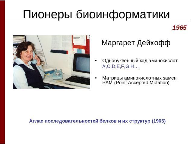 Пионеры биоинформатики Маргарет Дейхофф Однобуквенный код аминокислот A,C,D,E,F,G,H… Матрицы аминокислотных замен PAM (Point Accepted Mutation) 1965 Атлас последовательностей белков и их структур (1965)