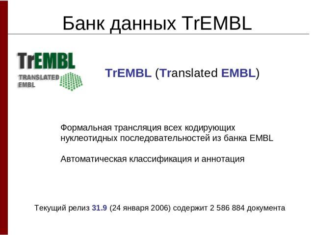 Банк данных TrEMBL Формальная трансляция всех кодирующих нуклеотидных последовательностей из банка EMBL Автоматическая классификация и аннотация TrEMBL (Translated EMBL) Текущий релиз 31.9 (24 января 2006) содержит 2 586 884 документа