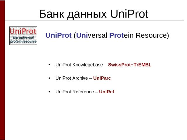 Банк данных UniProt UniProt (Universal Protein Resource) UniProt Knowlegebase – SwissProt+TrEMBL UniProt Archive – UniParc UniProt Reference – UniRef