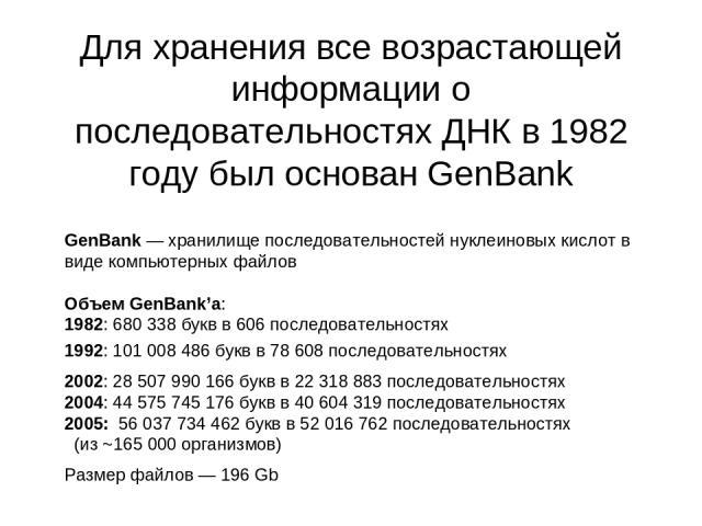 Для хранения все возрастающей информации о последовательностях ДНК в 1982 году был основан GenBank GenBank — хранилище последовательностей нуклеиновых кислот в виде компьютерных файлов Объем GenBank'а: 1982: 680 338 букв в 606 последовательностях 19…