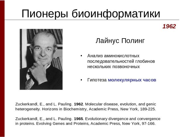 Пионеры биоинформатики Лайнус Полинг 1962 Zuckerkandl, E., and L. Pauling. 1962. Molecular disease, evolution, and genic heterogeneity. Horizons in Biochemistry, Academic Press, New York, 189-225. Zuckerkandl, E., and L. Pauling. 1965. Evolutionary …