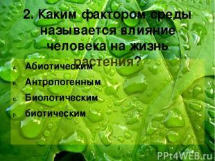 2. Каким фактором среды называется влияние человека на жизнь растения? Абиотичес