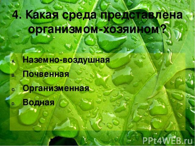 4. Какая среда представлена организмом-хозяином? Наземно-воздушная Почвенная Организменная Водная