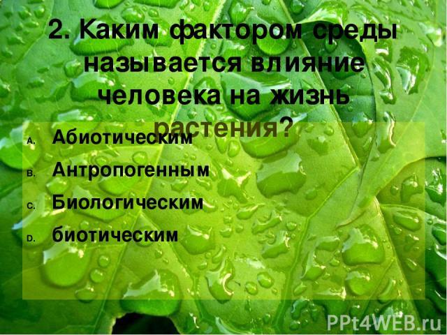 2. Каким фактором среды называется влияние человека на жизнь растения? Абиотическим Антропогенным Биологическим биотическим