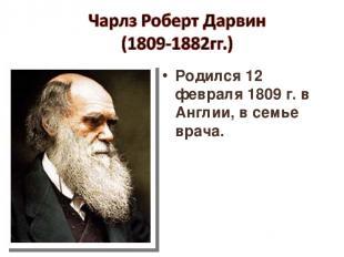 Родился 12 февраля 1809 г. в Англии, в семье врача.