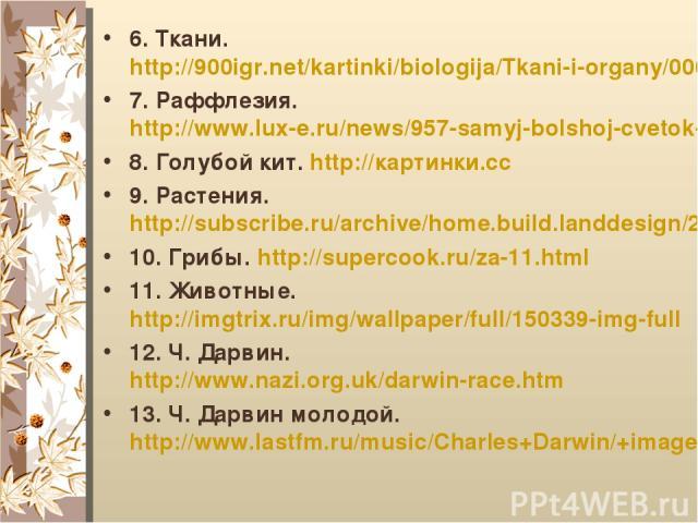 6. Ткани. http://900igr.net/kartinki/biologija/Tkani-i-organy/006-Vy-uznaete-podrobno-chto.html 7. Раффлезия. http://www.lux-e.ru/news/957-samyj-bolshoj-cvetok-v-mire-raffleziya-arnoldi-.html 8. Голубой кит. http://картинки.cc 9. Растения. http://su…