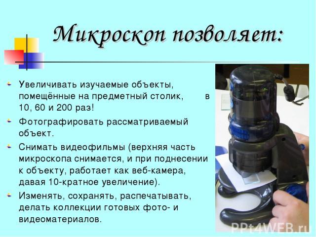 Микроскоп позволяет: Увеличивать изучаемые объекты, помещённые на предметный столик, в 10, 60 и 200 раз! Фотографировать рассматриваемый объект. Снимать видеофильмы (верхняя часть микроскопа снимается, и при поднесении к объекту, работает как веб-ка…