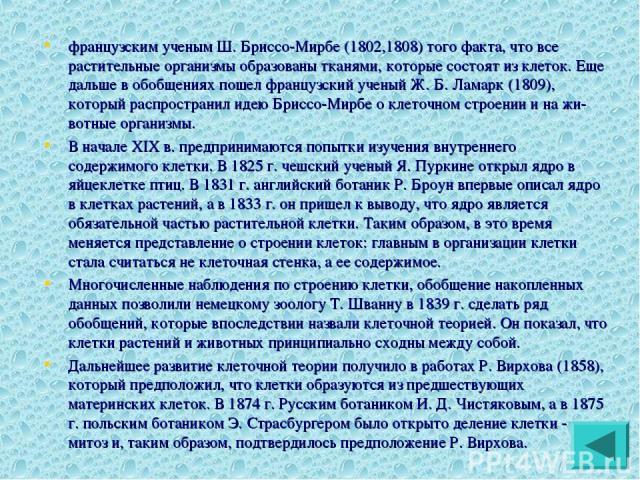 французским ученым Ш. Бриссо-Мирбе (1802,1808) того факта, что все растительные организмы образованы тканями, которые состоят из клеток. Еще дальше в обобщениях пошел французский ученый Ж. Б. Ламарк (1809), который распространил идею Бриссо-Мирбе о …