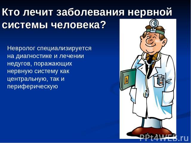 Кто лечит заболевания нервной системы человека? Невролог специализируется на диагностике и лечении недугов, поражающих нервную систему как центральную, так и периферическую