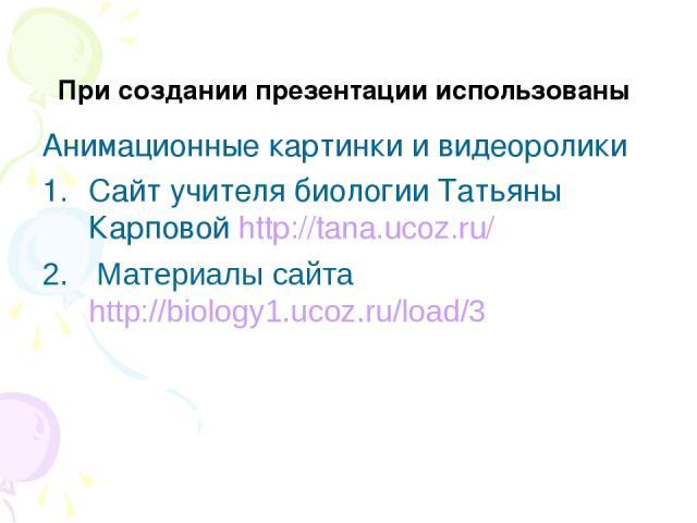 При создании презентации использованы Анимационные картинки и видеоролики Сайт учителя биологии Татьяны Карповой http://tana.ucoz.ru/ Материалы сайта http://biology1.ucoz.ru/load/3