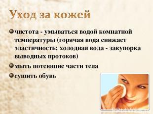 чистота - умываться водой комнатной температуры (горячая вода снижает эластичнос