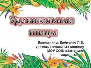 Выполнила: Ерёменко Л.В. учитель начальных классов МОУ СОШ с.Катенино март 2013