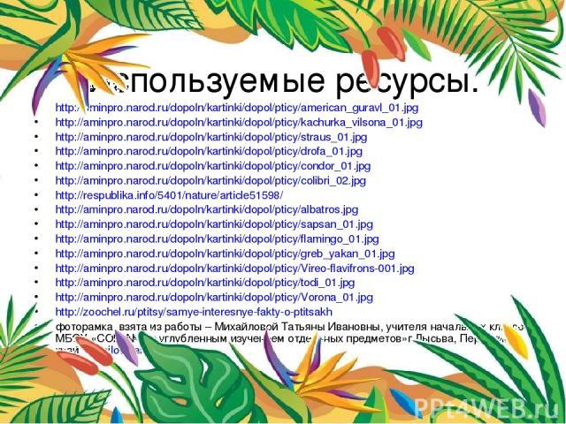 Используемые ресурсы. http://aminpro.narod.ru/dopoln/kartinki/dopol/pticy/american_guravl_01.jpg http://aminpro.narod.ru/dopoln/kartinki/dopol/pticy/kachurka_vilsona_01.jpg http://aminpro.narod.ru/dopoln/kartinki/dopol/pticy/straus_01.jpg http://ami…