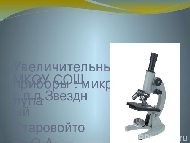 Увеличительные приборы : микроскоп и лупа МКОУ СОШ с.п.п.Звездный Старовойтова О.А. учитель биологии