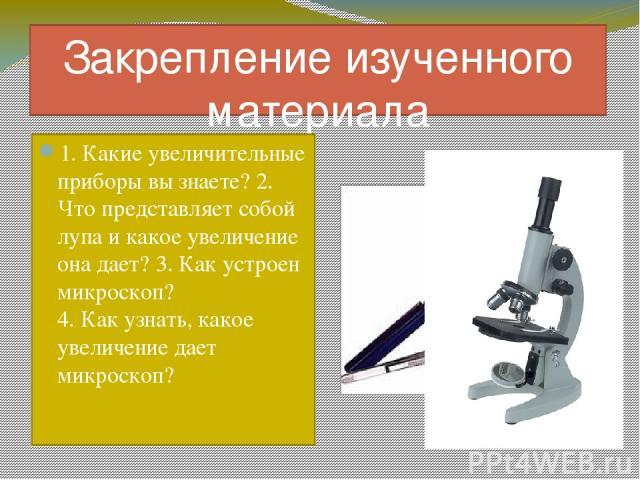 Закрепление изученного материала 1. Какие увеличительные приборы вы знаете? 2. Что представляет собой лупа и какое увеличение она дает? 3. Как устроен микроскоп? 4. Как узнать, какое увеличение дает микроскоп?