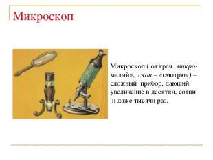 Микроскоп Микроскоп ( от греч. микро- малый», скоп – «смотрю») – сложный прибор,