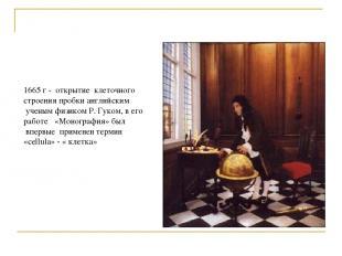1665 г - открытие клеточного строения пробки английским ученым физиком Р. Гуком,