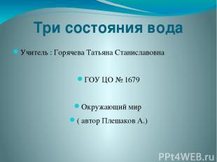 Три состояния вода Учитель : Горячева Татьяна Станиславовна ГОУ ЦО № 1679 Окружа