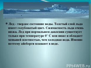 Лед - твердое состояние воды. Толстый слой льда имеет голубоватый цвет. Сжимаемо