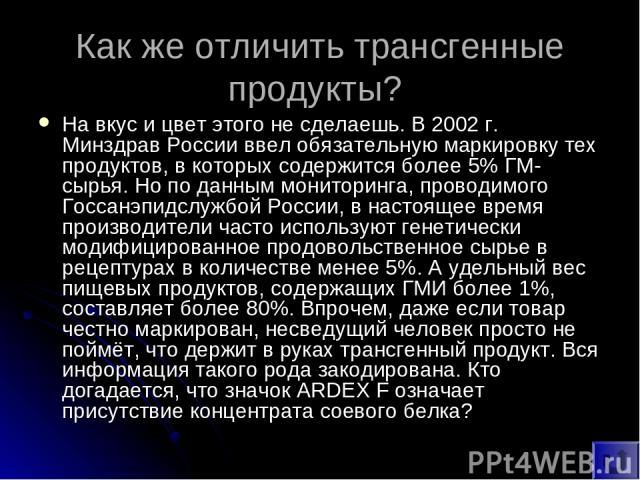 Как же отличить трансгенные продукты? На вкус и цвет этого не сделаешь. В 2002 г. Минздрав России ввел обязательную маркировку тех продуктов, в которых содержится более 5% ГМ-сырья. Но по данным мониторинга, проводимого Госсанэпидслужбой России, в н…