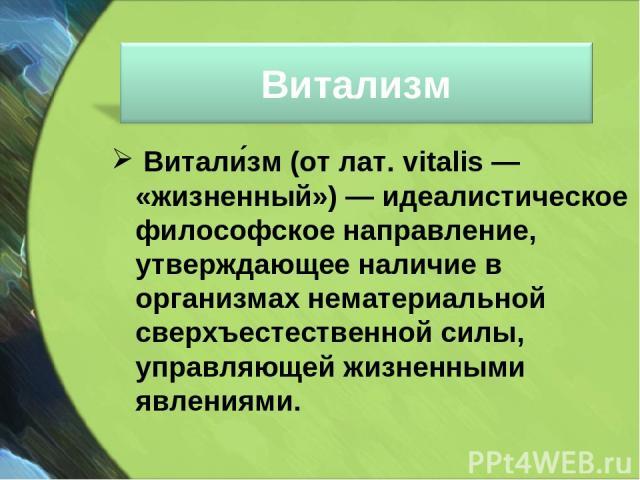 Витали зм(от лат. vitalis— «жизненный»)— идеалистическое философское направление, утверждающее наличие в организмах нематериальной сверхъестественной силы, управляющей жизненными явлениями.