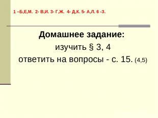 Домашнее задание: изучить § 3, 4 ответить на вопросы - с. 15. (4,5) 1 –Б,Е,М. 2-