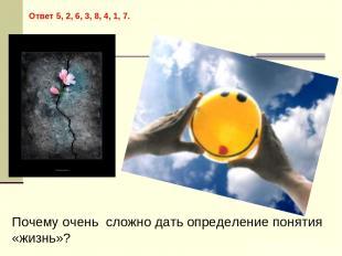 Ответ 5, 2, 6, 3, 8, 4, 1, 7. Почему очень сложно дать определение понятия «жизн