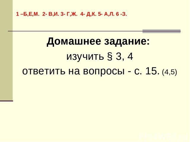 Домашнее задание: изучить § 3, 4 ответить на вопросы - с. 15. (4,5) 1 –Б,Е,М. 2- В,И. 3- Г,Ж. 4- Д,К. 5- А,Л. 6 -З.