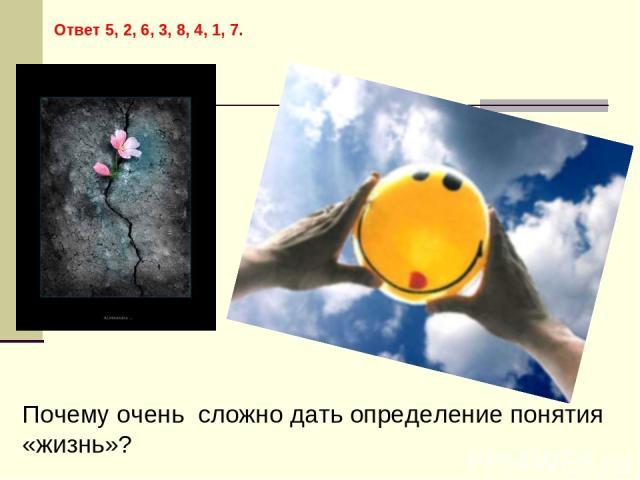 Ответ 5, 2, 6, 3, 8, 4, 1, 7. Почему очень сложно дать определение понятия «жизнь»?