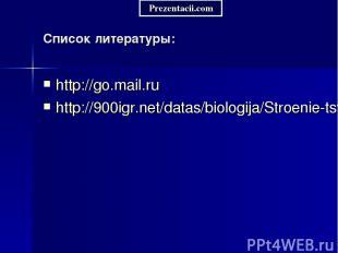 Список литературы: http://go.mail.ru http://900igr.net/datas/biologija/Stroenie-