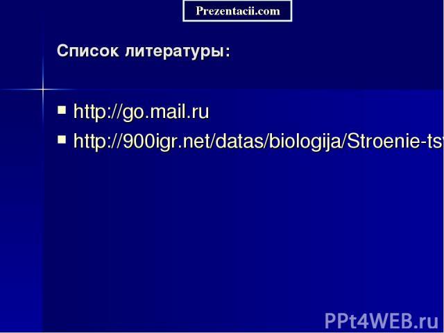 Список литературы: http://go.mail.ru http://900igr.net/datas/biologija/Stroenie-tsvetka/0015-015-Stroenie-tsvetka.jpg Prezentacii.com