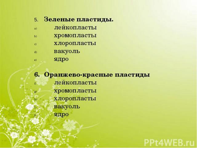 5. Зеленые пластиды. лейкопласты хромопласты хлоропласты вакуоль ядро 6. Оранжево-красные пластиды лейкопласты хромопласты хлоропласты вакуоль ядро