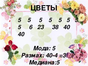 ЦВЕТЫ 5 5 5 5 5 5 5 5 6 23 38 40 40 Мода: 5 Размах: 40-4 =36 Медиана:5