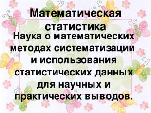 Математическая статистика Наука о математических методах систематизации и исполь