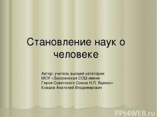 Становление наук о человеке Автор: учитель высшей категории МОУ «Засосенская СОШ