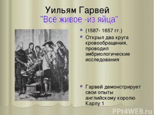 Уильям Гарвей (1587- 1657 гг.) Открыл два круга кровообращения, проводил эмбриол