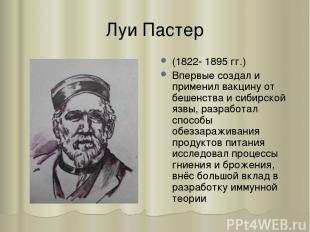 Луи Пастер (1822- 1895 гг.) Впервые создал и применил вакцину от бешенства и сиб